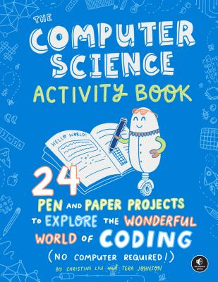 The Computer Science Activity Book: 24 Pen-and-Paper Projects to Explore the Wonderful World of Coding (No Computer Required!) Cover Image