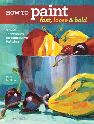 How to Paint Fast, Loose and Bold: Simple Techniques for Expressive Painting Cover Image