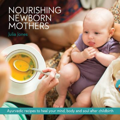 Nourishing Newborn Mothers: Ayurvedic recipes to heal your mind, body and soul after childbirth Cover Image
