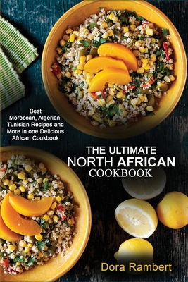 The Ultimate North African Cookbook: Best Moroccan, Algerian, Tunisian Recipes and More in one Delicious African Cookbook Cover Image