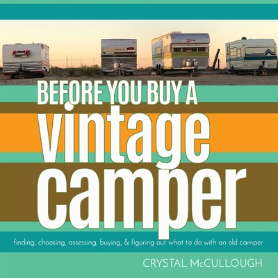 Before You Buy a Vintage Camper: finding, choosing, assessing, buying, & figuring out what to do with an old camper Cover Image