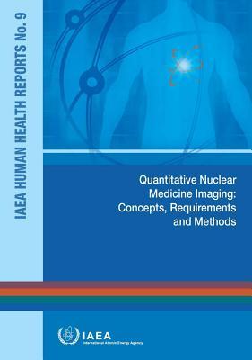 Quantitative Nuclear Medicine Imaging: Concepts, Requirements and Methods: IAEA Human Health Reports No.9 Cover Image