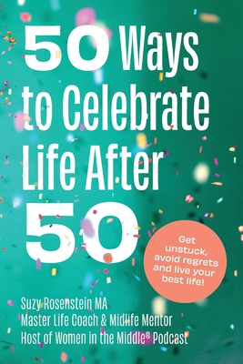 50 Ways to Celebrate Life After 50: Get Unstuck, Avoid Regrets and Live your Best Life! Cover Image