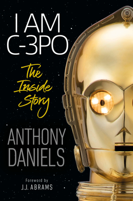 I Am C-3PO: The Inside Story: Foreword by J.J. Abrams Cover Image
