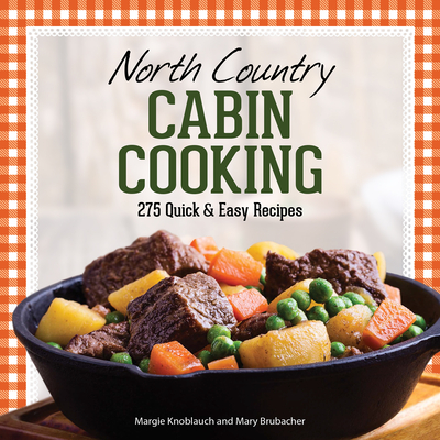 North Country Cabin Cooking: 275 Quick & Easy Recipes Cover Image
