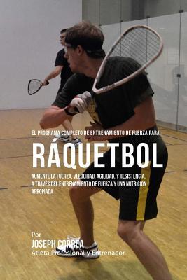 El Programa Completo de Entrenamiento de Fuerza para Raquetbol: Aumente la fuerza, velocidad, agilidad, y resistencia, a traves del entrenamiento de f Cover Image