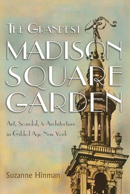 The Grandest Madison Square Garden: Art, Scandal, and Architecture in Gilded Age New York (New York State) Cover Image