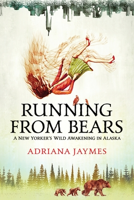 Running from Bears: A New Yorker's Wild Awakening in Alaska Cover Image