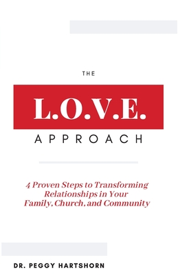The L.O.V.E. Approach: 4 Proven Steps to Transforming Relationships in Your Family, Church, and Community Cover Image