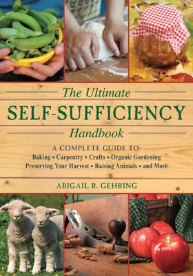The Ultimate Self-Sufficiency Handbook: A Complete Guide to Baking, Crafts, Gardening, Preserving Your Harvest, Raising Animals, and More (Self-Sufficiency Series) Cover Image