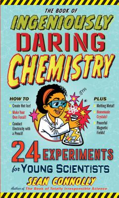 The Book of Ingeniously Daring Chemistry: 24 Experiments for Your Scientists by Sean Connolly