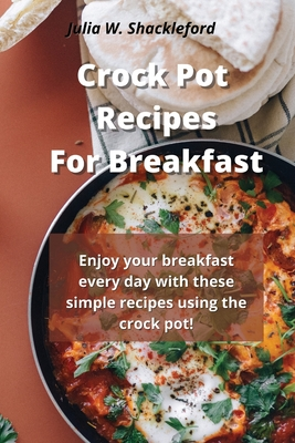 Crock pot recipes for breakfast: Enjoy your breakfast every day with these simple recipes using the crock pot! Cover Image