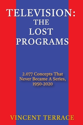 Television: The Lost Programs 2,077 Concepts That Never Became a Series, 1950-2020 Cover Image