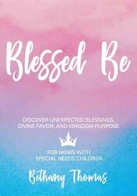 Blessed Be: Discover Unexpected Blessings, Divine Favor, and Kingdom Purpose for Moms of Special Needs Children Cover Image
