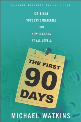 The First 90 Days: Proven Strategies for Getting Up to Speed Faster and SmarterMichael Watkins
