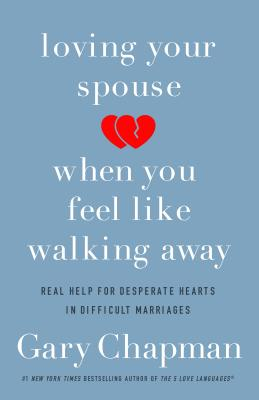 Loving Your Spouse When You Feel Like Walking Away: Real Help for Desperate Hearts in Difficult Marriages Cover Image