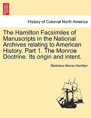 The Hamilton Facsimiles of Manuscripts in the National Archives Relating to American History. Part 1. the Monroe Doctrine. Its Origin and Intent. Cover Image