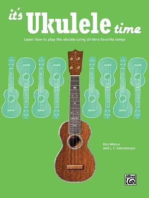 It's Ukulele Time: Learn How to Play the Ukulele Using All-Time Favorite Songs Cover Image