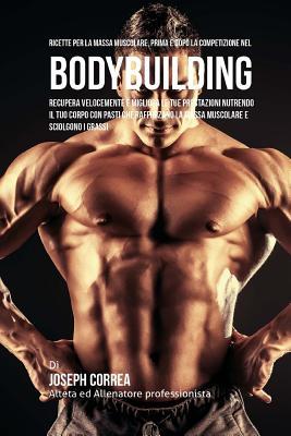 Ricette Per La Massa Muscolare, Prima E Dopo La Competizione Nel Bodybuilding: Recupera Velocemente E Migliora Le Tue Prestazioni Nutrendo Il Tuo Corp Cover Image