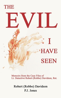 The Evil I Have Seen: Memoirs from the Case Files of Lt. Detective Robert (Robbo) Davidson, Ret. Cover Image