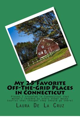 My 25 Favorite Off-The-Grid Places in Connecticut: Places I traveled in Connecticut that weren't invaded by every other wacky tourist that thought the Cover Image