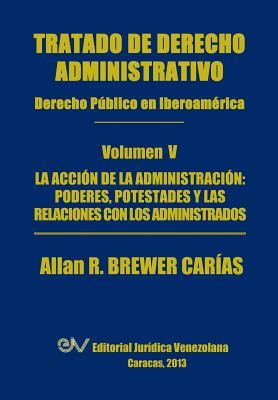 Tratado de Derecho Administrativo. Tomo V. La Accion de la Administracion: Los Poderes, Potestades Y Relaciones Con Los Administrados Cover Image