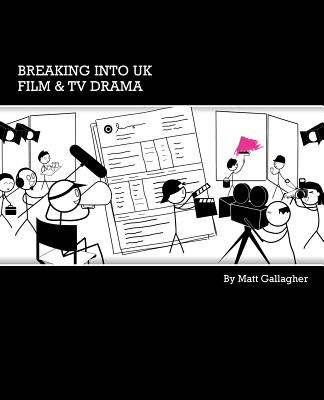 Breaking into UK Film & TV Drama: A comprehensive guide to finding work in UK Film and TV Drama for new entrants and graduates Cover Image