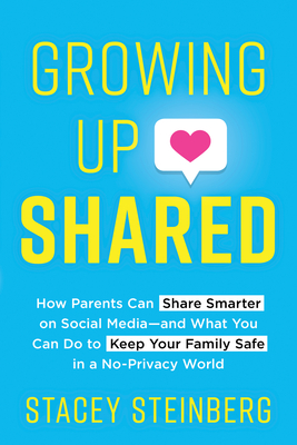 Growing Up Shared: How Parents Can Share Smarter on Social Media-And What You Can Do to Keep Your Family Safe in a No-Privacy World Cover Image