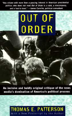 Out of Order: An Incisive and Boldly Original Critique of the News Media's Domination of America's Political Process Cover Image