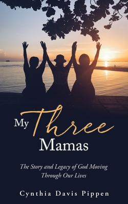 My Three Mamas: The Story and Legacy of God Moving Through Our Lives Cover Image