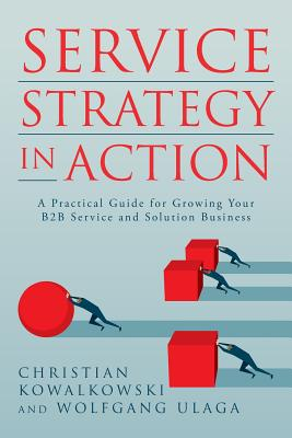 Service Strategy in Action: A Practical Guide for Growing Your B2B Service and Solution Business Cover Image