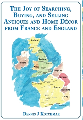 The Joy of Searching, Buying and Selling Antiques and Home Décor From England and France Cover Image