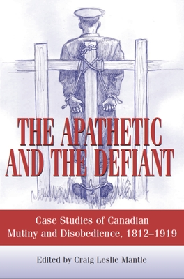 The Apathetic and the Defiant: Case Studies of Canadian Mutiny and Disobedience, 1812-1919 Cover Image