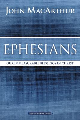 Ephesians: Our Immeasurable Blessings in Christ (MacArthur Bible Studies) Cover Image