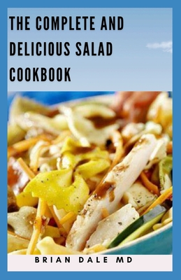 The Compete and Delicious Salad Cookbook: Creative Nutritious Recipes For Satisfying Salad Meals Cover Image