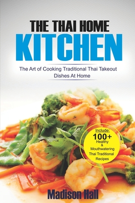 The Thai Home Kitchen: The Art of Cooking Traditional Thai Takeout Dishes At Home Cover Image