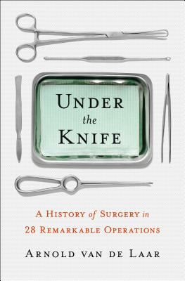 Under the Knife: A History of Surgery in 28 Remarkable Operations Cover Image