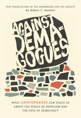 Against Demagogues: What Aristophanes Can Teach Us about the Perils of Populism and the Fate of Democracy, New Translations of the Acharnians and the Knights Cover Image