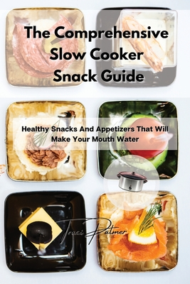 The Comprehensive Slow Cooker Snack Guide: Healthy Snacks And Appetizers That Will Make Your Mouth Water Cover Image