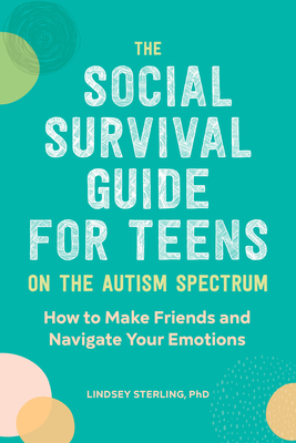 The Social Survival Guide for Teens on the Autism Spectrum: How to Make Friends and Navigate Your Emotions Cover Image