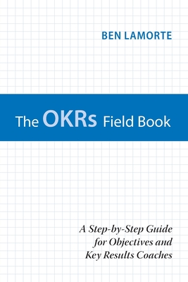 The OKRs Field Book: A Step-by-Step Guide for Objectives and Key Results Coaches Cover Image