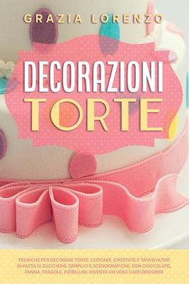 Decorazioni Torte: Tecniche per Decorare Torte, Cupcake, Crostate e Tanto Altro in Pasta di Zucchero. Semplici e Scenografiche, con Ciocc Cover Image
