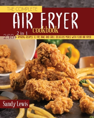 The Complete Air Fryer Cookbook 2 in 1: 250+ Amazing Recipes to Fry, Bake and Grill Delicious Meals with your Air Fryer cover