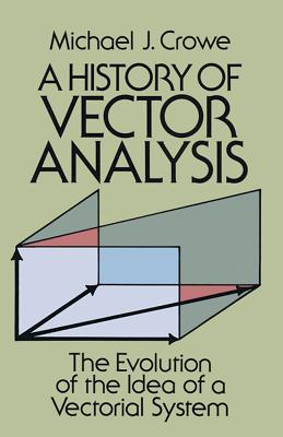 A History of Vector Analysis: The Evolution of the Idea of a Vectorial System (Dover Books on Mathematics) Cover Image