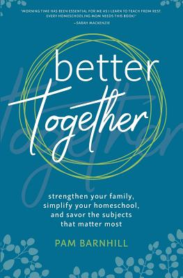 Better Together: Strengthen Your Family, Simplify Your Homeschool, and Savor the Subjects That Matter Most Cover Image