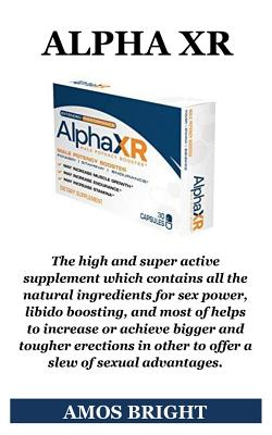 Alpha Xr: The High and Super Active Supplement Which Contains All the Natural Ingredients for Sex Power, Libido Boosting, and Mo Cover Image