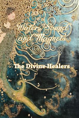 Water Sound and Magnets The Divine Healers Cover Image
