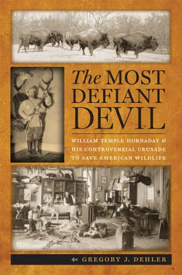 The Most Defiant Devil: William Temple Hornaday and His Controversial Crusade to Save American Wildlife Cover Image