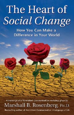 The Heart of Social Change: How to Make a Difference in Your World (Nonviolent Communication Guides) Cover Image