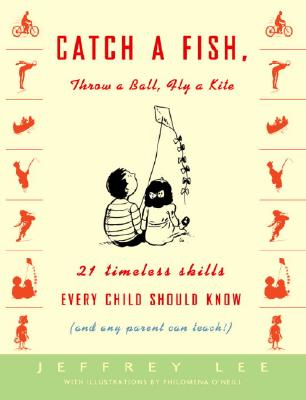 Catch a Fish, Throw a Ball, Fly a Kite: 21 Timeless Skills Every Child Should Know (and Any Parent Can Teach!) Cover Image